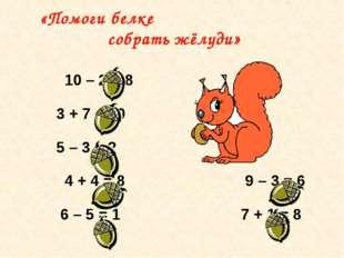 10 – 2 = 8 3 + 7 = 10 5 – 3 = 2 4 + 4 = 8 9 – 3 = 6 6 – 5 = 1