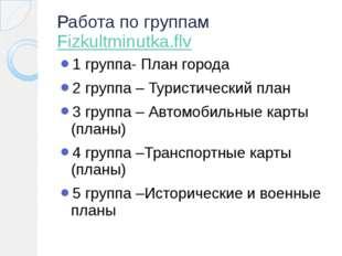 Работа по группам Fizkultminutka.flv 1 группа- План города 2 группа – Туристи