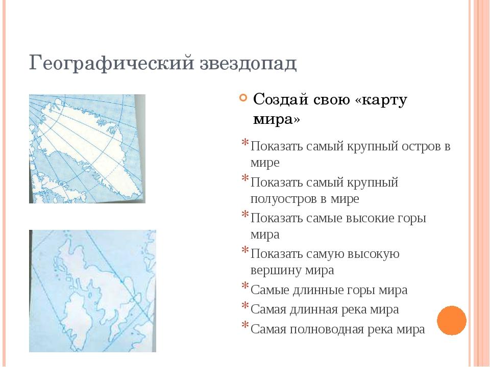 Географический звездопад Создай свою «карту мира» Показать самый крупный остр...