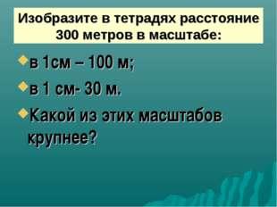 Изобразите в тетрадях расстояние 300 метров в масштабе: в 1см – 100 м; в 1 см