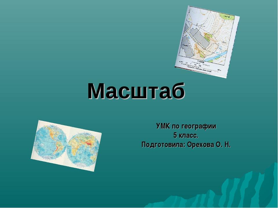 Масштаб УМК по географии 5 класс. Подготовила: Орехова О. Н.