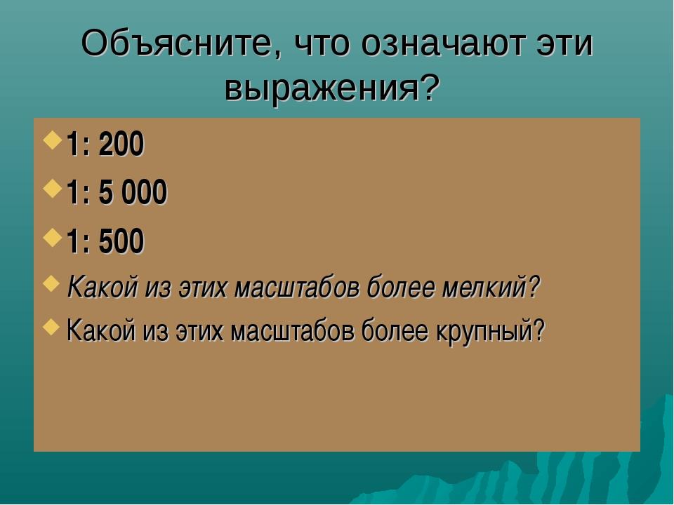 Объясните, что означают эти выражения? 1: 200 1: 5 000 1: 500 Какой из этих м...