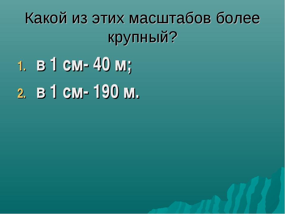 Какой из этих масштабов более крупный? в 1 см- 40 м; в 1 см- 190 м.