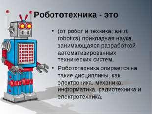 Робототехника - это (от робот и техника; англ. robotics) прикладная наука, за