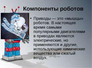 Компоненты роботов Приводы — это «мышцы» роботов. В настоящее время самыми по