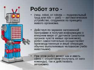 Робот это - (чеш. robot, от robota — подневольный труд или rob — раб) — автом