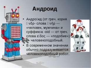 Андроид Андро́ид (от греч. корня ἀνδρ- слова ἀνήρ — «человек, мужчина» и суфф