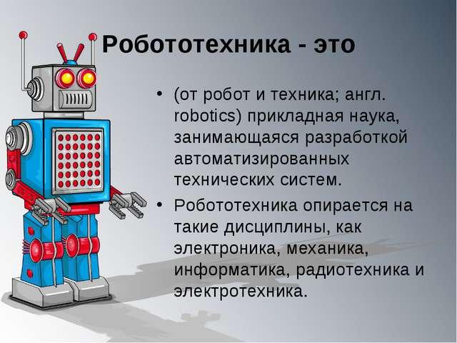 Робототехника - это (от робот и техника; англ. robotics) прикладная наука, за...