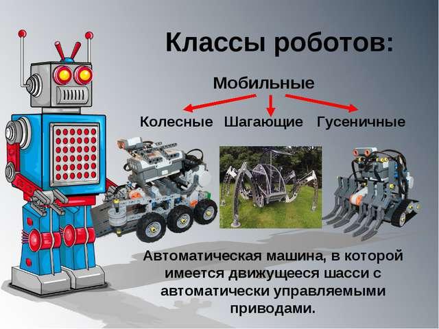 Классы роботов: Мобильные Автоматическая машина, в которой имеется движущееся...