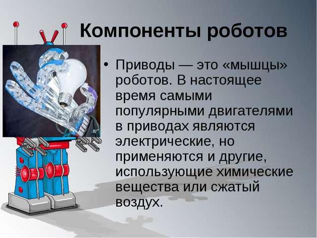 Компоненты роботов Приводы — это «мышцы» роботов. В настоящее время самыми по...