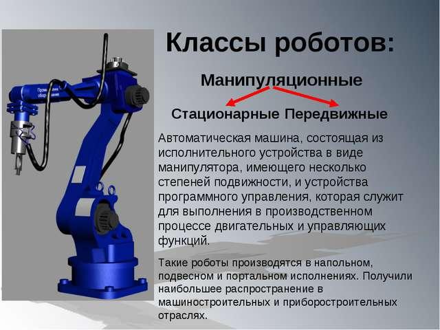 Классы роботов: Манипуляционные Автоматическая машина, состоящая из исполните...