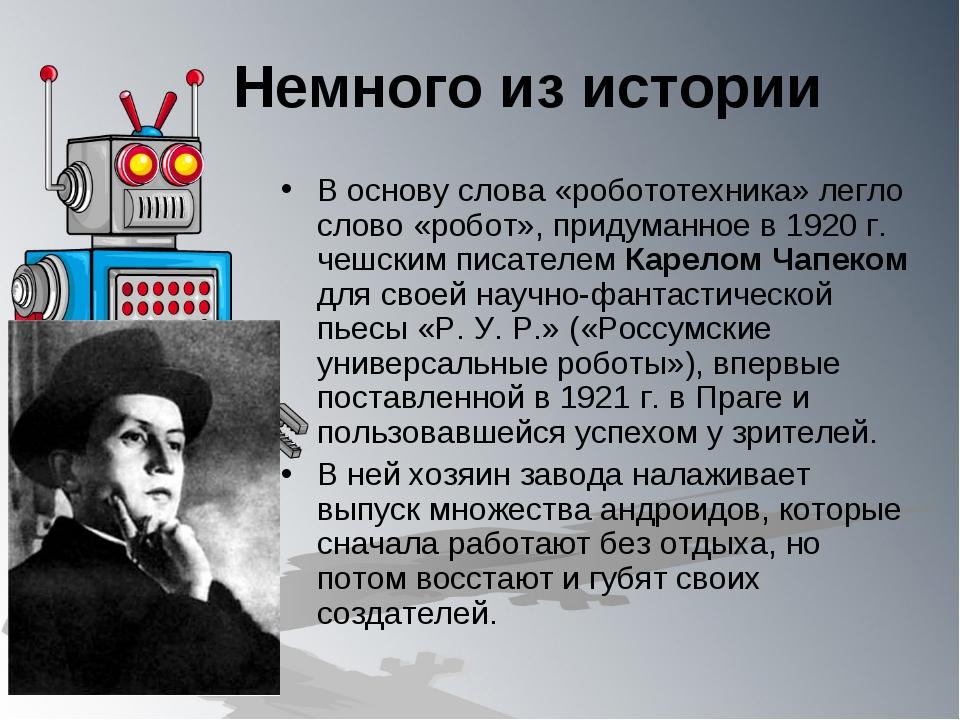 Немного из истории В основу слова «робототехника» легло слово «робот», придум...