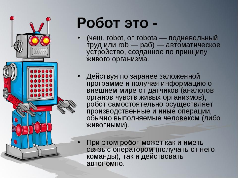 Робот это - (чеш. robot, от robota — подневольный труд или rob — раб) — автом...