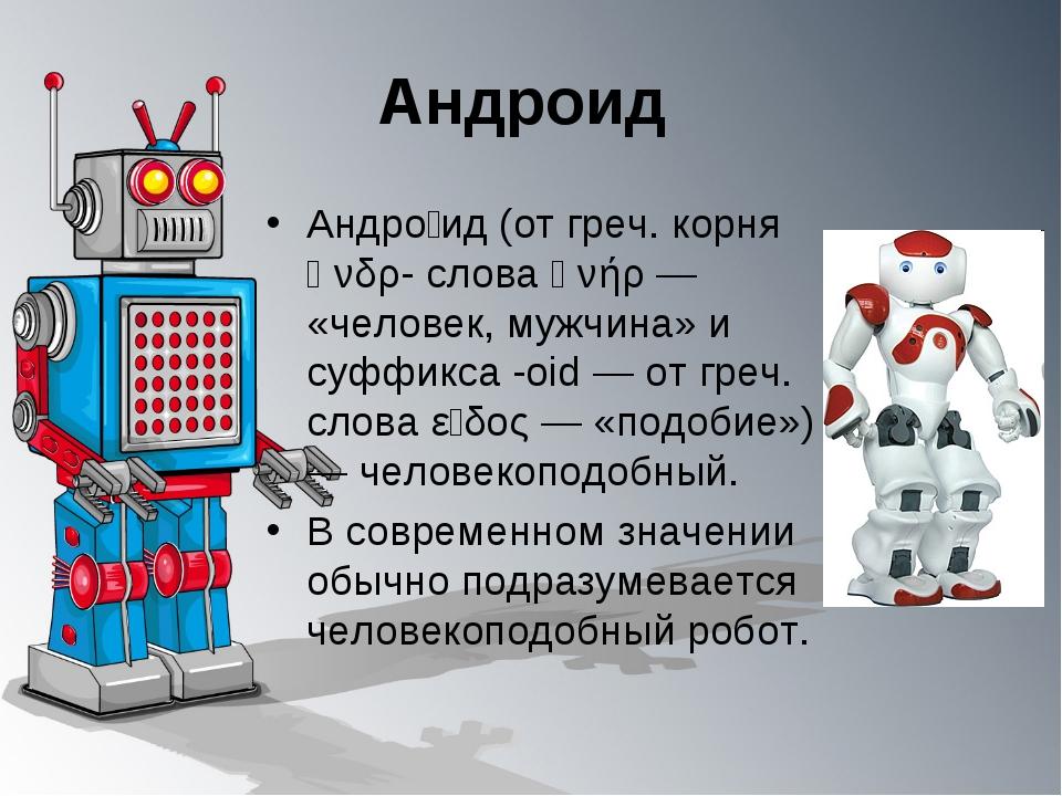 Андроид Андро́ид (от греч. корня ἀνδρ- слова ἀνήρ — «человек, мужчина» и суфф...
