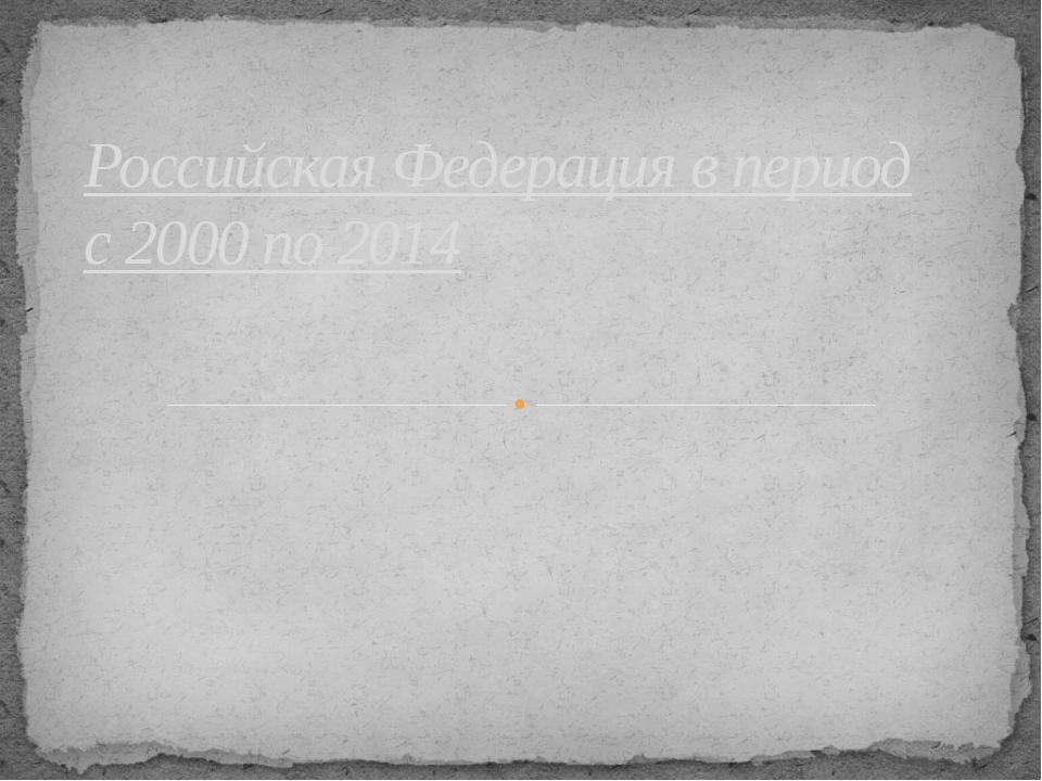 Российская Федерация в период с 2000 по 2014