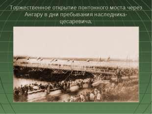 Торжественное открытие понтонного моста через Ангару в дни пребывания наследн