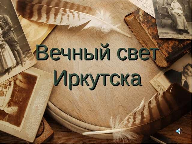 Вечный свет Иркутска