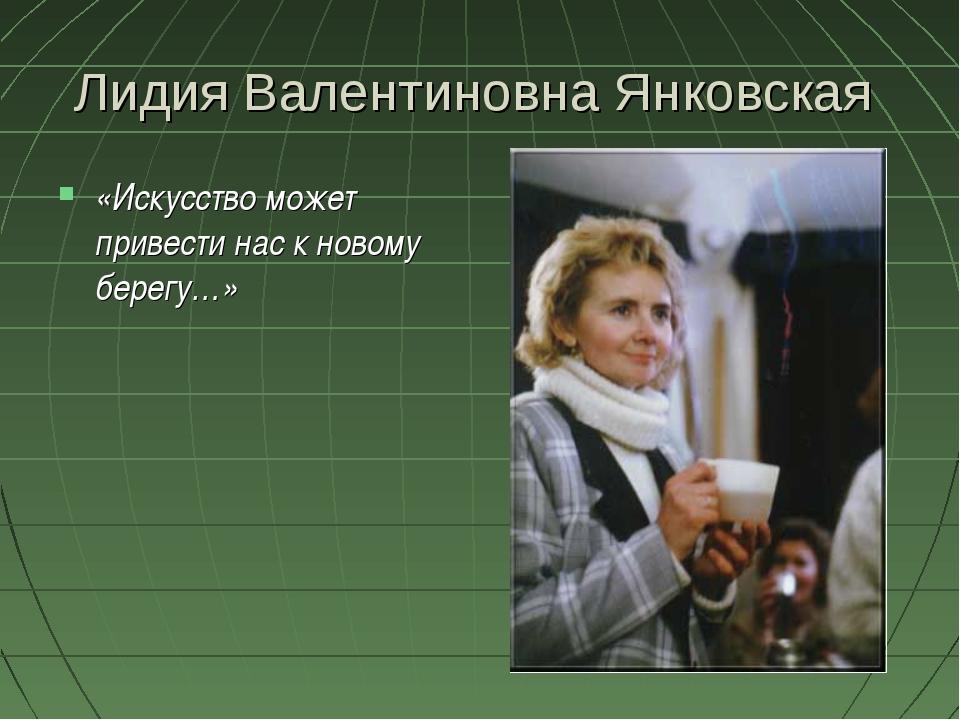Лидия Валентиновна Янковская «Искусство может привести нас к новому берегу…»