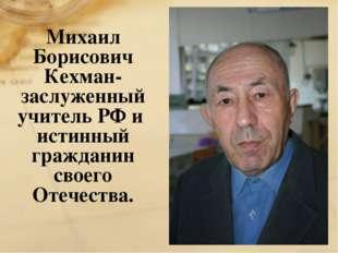 Михаил Борисович Кехман- заслуженный учитель РФ и истинный гражданин своего О