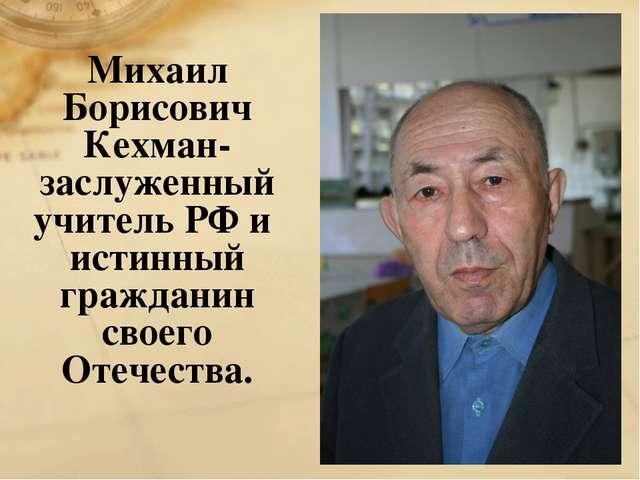 Михаил Борисович Кехман- заслуженный учитель РФ и истинный гражданин своего О...