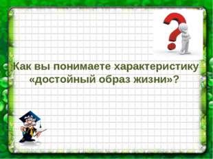 Как вы понимаете характеристику «достойный образ жизни»?