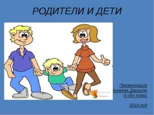 РОДИТЕЛИ И ДЕТИ Презентация Аклеева Даниила 4 «В» класс 2014 год