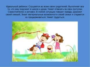 Идеальный ребенок: Слушается во всем своих родителей; Выполняет все то, что е