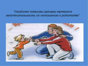"""""""Наиболее тяжкими грехами являются непочтительность по отношению к родителям"""""""