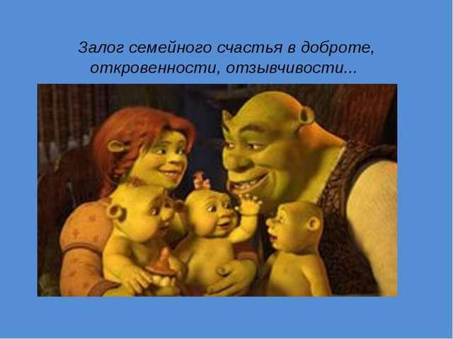 Залог семейного счастья в доброте, откровенности, отзывчивости...