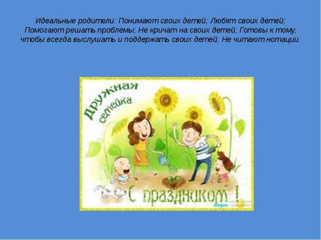 Идеальные родители: Понимают своих детей; Любят своих детей; Помогают решать...