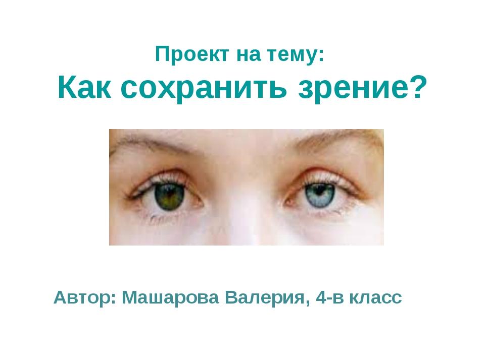 Проект на тему: Как сохранить зрение? Автор: Машарова Валерия, 4-в класс