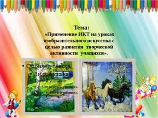 Тема: «Применение ИКТ на уроках изобразительного искусства с целью развития