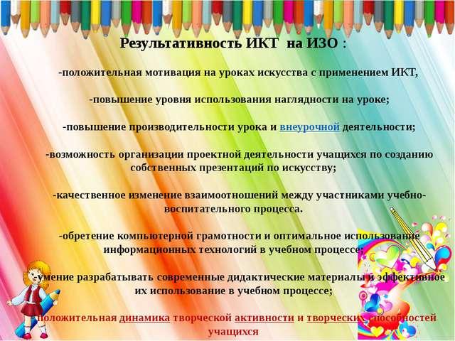 Результативность ИКТ на ИЗО : -положительная мотивация на уроках искусства с...
