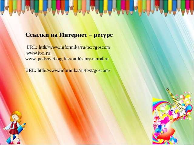 Ссылки на Интернет – ресурс URL: htth//www.informika/ru/text/goscom www.it-n....