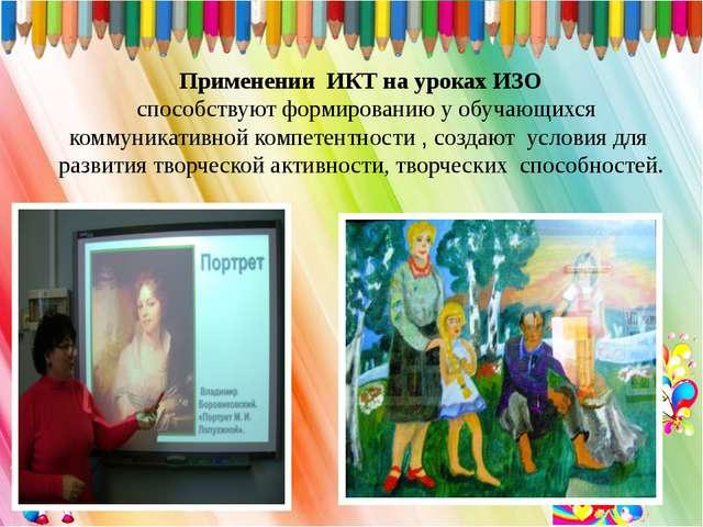 Применении ИКТ на уроках ИЗО  способствуют формированию у обучающихся комму...
