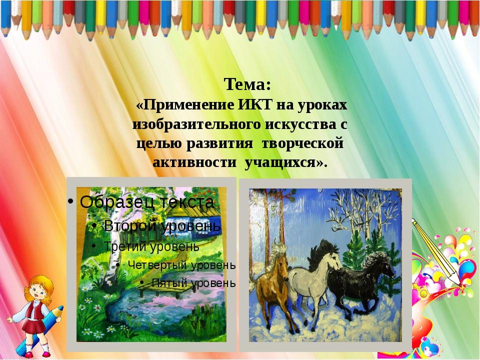 Тема: «Применение ИКТ на уроках изобразительного искусства с целью развития...