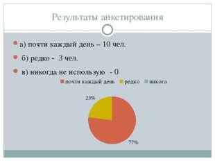 Результаты анкетирования а) почти каждый день – 10 чел. б) редко - 3 чел. в)