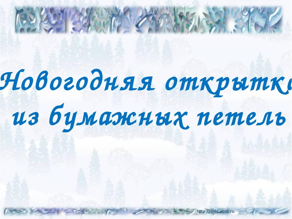 Новогодняя открытка из бумажных петель