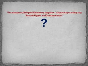 Что позволило Дмитрию Ивановичу одержать убедительную победу над Золотой Орд