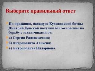 По преданию, накануне Куликовской битвы Дмитрий Донской получил благословени