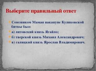 Союзником Мамая накануне Куликовской битвы был: а) литовский князь Ягайло; б)