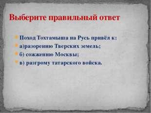 Поход Тохтамыша на Русь привёл к: а)разорению Тверских земель; б) сожжению Мо