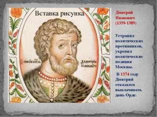 Дмитрий Иванович (1359-1389) Устранил политических противников, укрепил полит
