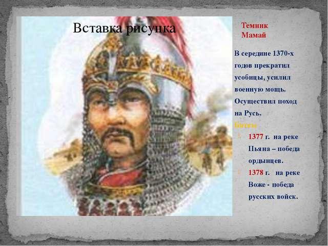 Темник Мамай В середине 1370-х годов прекратил усобицы, усилил военную мощь....