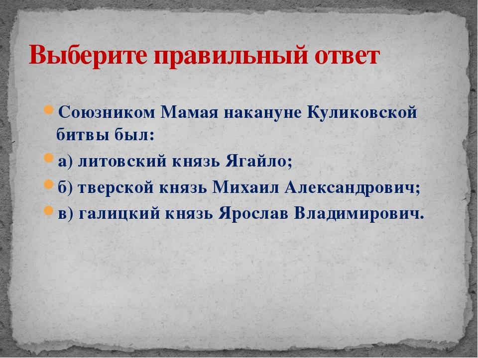 Союзником Мамая накануне Куликовской битвы был: а) литовский князь Ягайло; б)...