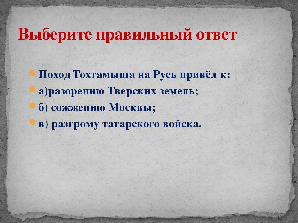 Поход Тохтамыша на Русь привёл к: а)разорению Тверских земель; б) сожжению Мо...