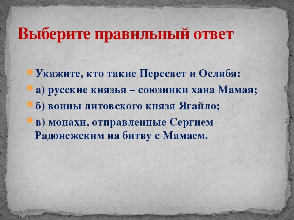 Укажите, кто такие Пересвет и Ослябя: а) русские князья – союзники хана Мамая...