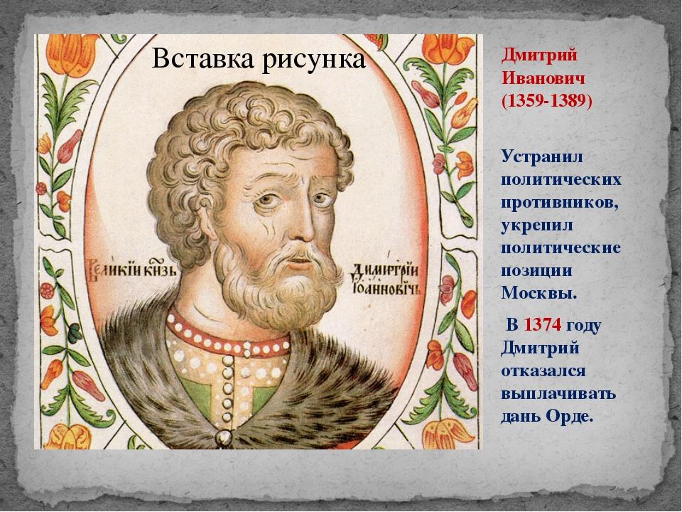 Дмитрий Иванович (1359-1389) Устранил политических противников, укрепил полит...