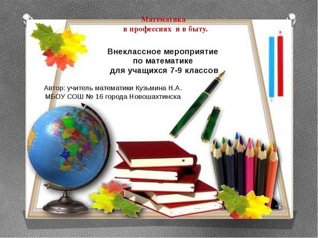 Математика в профессиях и в быту. Автор: учитель математики Кузьмина Н.А. МБО...