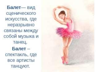 Балет— вид сценического искусства, где неразрывно связаны между собой музыка